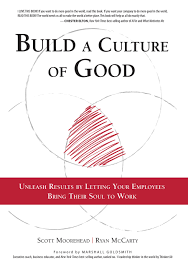 build a culture of good unleash results by letting your employees build a culture of good unleash results by letting your employees bring their soul to work scott moorehead ryan mccarty marshall goldsmith