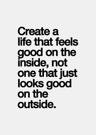 Good Life Quotes Stunning Create A Life That Feels Good On The Inside Not One That Just Looks