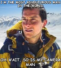I'M THE MOST ADVENTUROUS MAN IN THE WORLD OH WAIT (Bear Grylls ... via Relatably.com