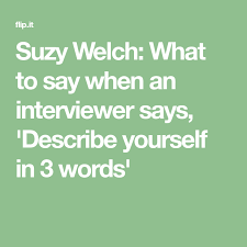 Describe Yourself In 3 Words Suzy Welch What To Say When An Interviewer Says Describe