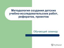 Презентация на тему Методология создания детских учебно  1 Методология создания детских учебно исследовательских работ рефератов проектов Обучающий семинар
