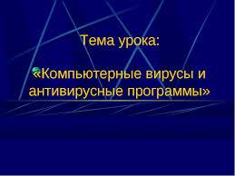 Презентация по информатике и ИКТ на тему Компьютерные вирусы и   Компьютерные вирусы и антивирусные программы Тема урока