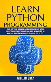 Learn Python Programming Write Code From Scratch In A Clear Concise Way With A Complete Basic Course From Beginners To Intermediate An Hands On