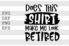 Images present a challenge in web design that's often tied to bandwidth. Does This Shirt Make Me Look Retired Svg Graphic By Spoonyprint Creative Fabrica