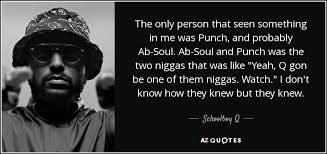 Schoolboy Q Quote The Only Person That Seen Something In Me Was Magnificent Ab Soul Quotes