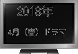 2018年4月ドラマ春ドラマ一覧 あらずじキャスト最新随時更新