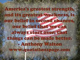 quote details anthony walton america s greatest strength and america s greatest strength and its greatest weakness is our belief in second chances our belief that we can always start over that things can be made