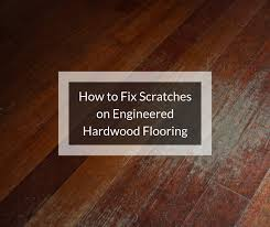 to fix scratches on engineered hardwood
