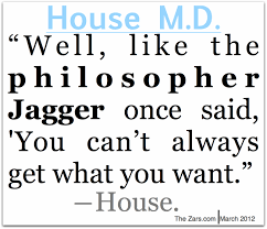 House Quotes 100 Wonderful Well Like The Philosopher Jagger Once Said You Can't Always Get