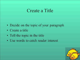 so you want to write a paragraph easy steps to a great paragraph  2 create a title decide on the topic of your paragraph create a title tell the topic in the title use words to catch reader interest