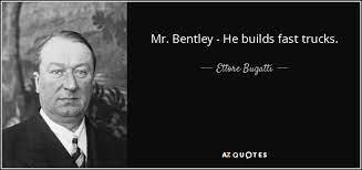 Non certo enzo ferrari, che morì nell'estate del 1988, e nemmeno la lamborghini impegnata nel difficile rapporto con il nuovo proprietario,. Ettore Bugatti Quote Mr Bentley He Builds Fast Trucks