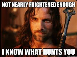 Not nearly frightened enough I know what hunts you - Aragorn ... via Relatably.com