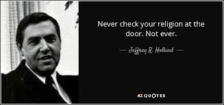 Religion Quotes Inspiration Jeffrey R Holland Quote Never Check Your Religion At The Door Not