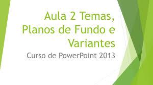 Curso De Powerpoint 2013 Aula 2 Temas Planos De Fundo E Variantes