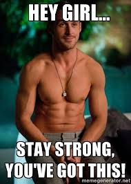Hey girl... stay strong, you've got this! - Shirtless Ryan Gosling ... via Relatably.com
