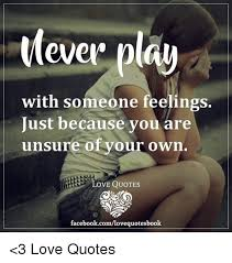 Play Ever With Someone Feelings Just Because You Are Unsure Of Your Magnificent Unsure Quotes