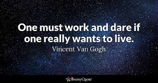 Dare Quotes One must work and dare if one really wants to live Vincent Van 88