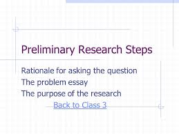 preliminary research steps rationale for asking the question the 1 preliminary research steps rationale for asking the question the problem essay the purpose of the research back to class 3