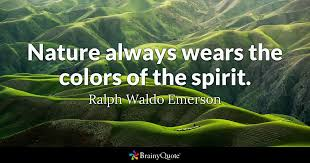 Nature Always Wears The Colors Of The Spirit Ralph Waldo Emerson Enchanting Emerson Nature Quotes