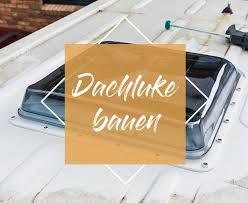 Wohnmobil Dachluke Dachfenster Selber Einbauen