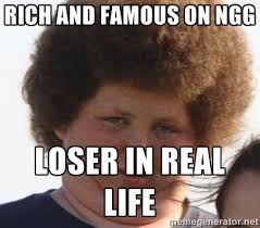 Rich and famous on NGG Loser in real life - Ladies Please | Meme ... via Relatably.com