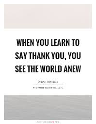Saying Thank You Quotes Impressive When You Learn To Say Thank You You See The World Anew Picture Quotes
