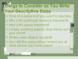 descriptive essays writing what is a descriptive essay it is a  things to consider as you write your descriptive essay think of a place that you want