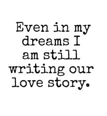 Love Dreams Quotes Best Of Even In My Dreams I Am Still Writing Our Love Story Love Quotes IMG