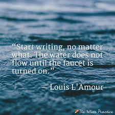 quotes that explain how to become a better writer start writing no matter what the water does not flow until the faucet is