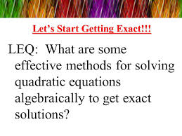 8 let s start getting exact leq what are some effective methods for solving quadratic equations algebraically