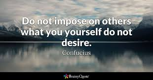 Confucius Quotes Cool Do Not Impose On Others What You Yourself Do Not Desire Confucius