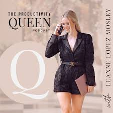 The Productivity Queen Podcast - Leanne Lopez Mosley | Listen Notes