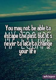 Escape Quotes Best You May Not Be Able To Escape The Past But It's Never To Late To Change