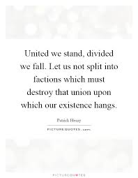 united we stand divided we fall let us not split into factions  united we stand divided we fall let us not split into factions which must destroy that union upon which our existence hangs