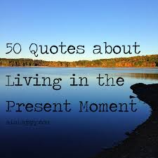 Live In The Present Quotes Best 48 Quotes About Living In The Moment