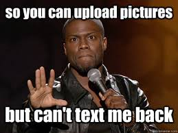 so you can upload pictures but can't text me back - Kevin Hart ... via Relatably.com