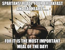 Spartans! Ready your breakfast and eat hearty..... For it is the ... via Relatably.com