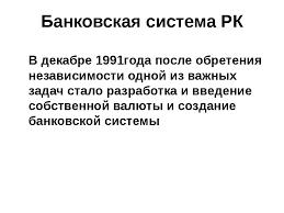 Презентация по теме Банковская система РК  слайда 1 Банковская система РК В декабре 1991года после обретения независимости одной