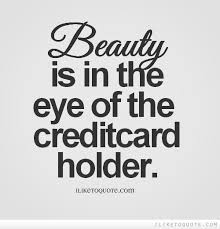 Beauty Funny Quotes Best Of Beauty Is In The Eye Of The Credit Card Holder