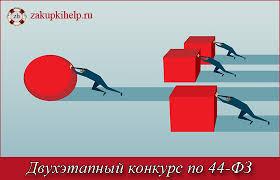 Двухэтапный конкурс по ФЗ полный обзор процедуры ru двухэтапный конкурс по 44 ФЗ