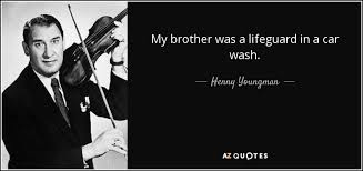 Car Wash Quotes Henny Youngman quote My brother was a lifeguard in a car wash 61