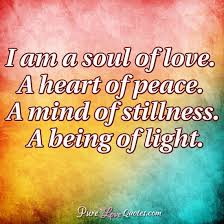 Soul Love Quotes I am a soul of love A heart of peace A mind of stillness A being 15