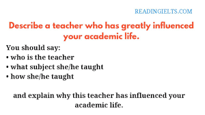 Describe Your Describe A Teacher Who Has Greatly Influenced Your Academic Life Ielts Speaking Part 2