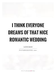 Wedding Dream Quotes Best Of I Think Everyone Dreams Of That Nice Romantic Wedding Picture Quotes
