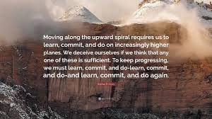 "Keep Going Quotes Adorable Stephen R Covey Quote ""Moving Along The Upward Spiral Requires Us"