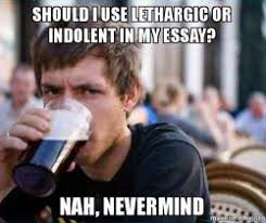 should i use lethargic or indolent in my essay? Nah, nevermind ... via Relatably.com