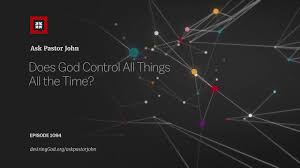 does god control all things all the time ask pastor john  does god control all things all the time ask pastor john