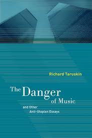 the danger of music and other anti utopian essays richard  the danger of music and other anti utopian essays richard taruskin paperback university of california press