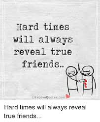 QuotesCom Simple Hard Times Will Always Reveal True Friends Like Love Quotescom Hard