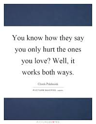 You Know How They Say You Only Hurt The Ones You Love Well It New You Know What They Say Quotes
